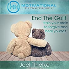 End the Guilt: Train Your Brain to Forgive and Heal Yourself with Self-Hypnosis and Meditation Speech by Joel Thielke Narrated by Joel Thielke