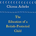 The Education of a British-Protected Child: Essays | Chinua Achebe