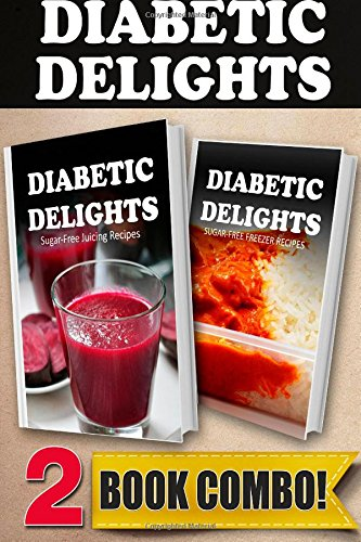 Sugar-Free Juicing Recipes and Sugar-Free Freezer Recipes: 2 Book Combo (Diabetic Delights ) by Ariel Sparks