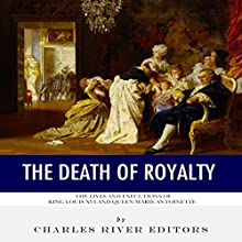 The Death of Royalty: The Lives and Executions of King Louis XVI and Queen Marie Antoinette Audiobook by  Charles River Editors Narrated by Colin Fluxman