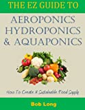 The EZ Guide to Aeroponics, Hydroponics & Aquaponics: How to Create a Sustainable Food Supply (English Edition)