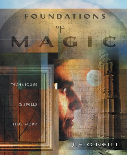 Foundations Of Magic : Techniques & Spells That Work, J. F. O'NEILL