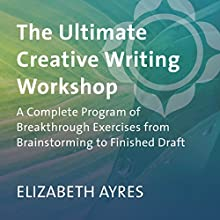 The Ultimate Creative Writing Workshop: A Complete Program of Breakthrough Exercises from Brainstorming to Finished Draft  by Elizabeth Ayres Narrated by Elizabeth Ayres