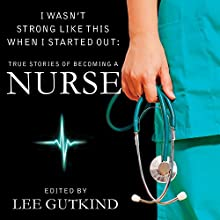 I Wasn't Strong Like This When I Started Out: True Stories of Becoming a Nurse (       UNABRIDGED) by Lee Gutkind Narrated by Tavia Gilbert