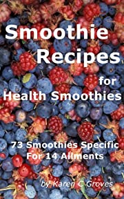 Smoothie Recipes for Health Smoothies: 73 Smoothies Specific for 14 Ailments (Superfoods Series)