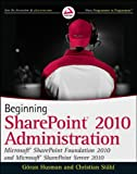 Göran Husman Beginning SharePoint 2010 Administration: Windows SharePoint Foundation 2010 and Microsoft SharePoint Server 2010 (Wrox Beginning Guides)