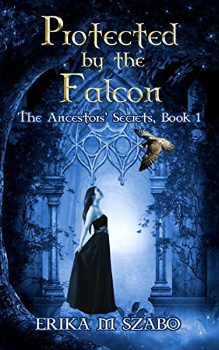 Book: Protected By The Falcon - The Ancestor's Secrets Book 1 by Erika M. Szabo
