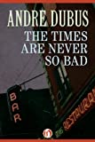 Image of The Times Are Never So Bad: A Novella and Eight Short Stories