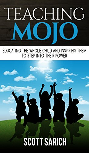 Teaching Mojo: Educating The Whole Child And Inspiring Them To Step Into Their Power by Scott Sarich ebook deal