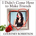I Didn't Come Here to Make Friends: Confessions of a Reality Show Villain Audiobook by Courtney Robertson, Deborah Baer Narrated by Courtney Robertson