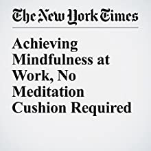 Achieving Mindfulness at Work, No Meditation Cushion Required Other by Matthew E. May Narrated by Paul Ryden