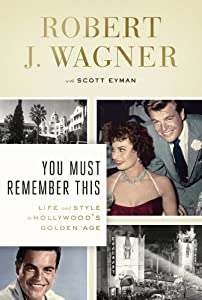 You Must Remember This: Life and Style in Hollywood's Golden Age by Robert J. Wagner and Scott Eyman