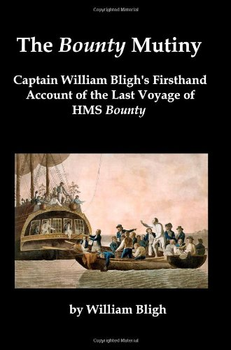 The Bounty Mutiny: Captain William Bligh'S Firsthand Account Of The Last Voyage Of Hms Bounty