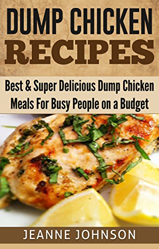 Dump Chicken Recipes: Best & Super Delicious Dump Chicken Meals For for Busy People on a Budget (Dump Chicken Cookbook 2) by Jeanne K. Johnson