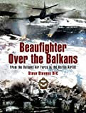 BEAUFIGHTER OVER THE BALKANS: From the Balkan Air Force to the Berlin Airlift (1844156109) by Stevens DFC, Steve