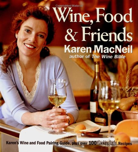 Wine, Food & Friends: Karen's Wine and Food Pairing Guide, Plus Over 100 Cooking Light Recipes by Karen MacNeil
