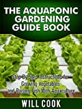 The Aquaponic Gardening Guidebook: Step By Step Instructions For Growing Vegetables and Raising Fish With Aquaculture (Hydroponic Gardening)
