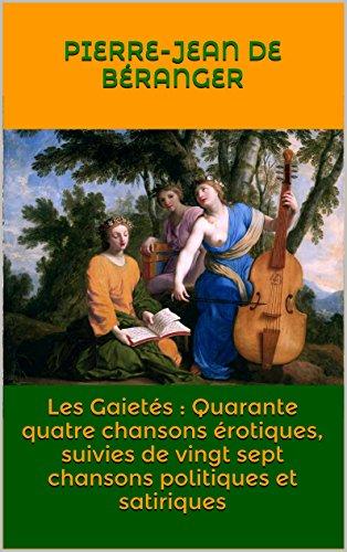 Pierre-Jean de Béranger - Les Gaietés : Quarante quatre chansons érotiques, suivies de vingt sept chansons politiques et satiriques (French Edition)