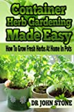 Container Herb Gardening Made Easy: How To Grow Fresh Herbs At Home In Pots (Beginners, Guide, Green House Plan, Medicinal, Homegrown Use, Natural Medicine, ... Foot Homesteading Book 5) (English Edition)