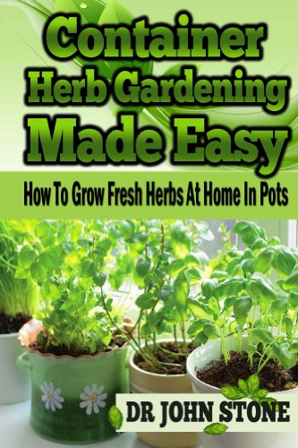 Container Herb Gardening, Made Easy: How To, Grow Fresh Herbs, At Home, In Pots (Beginners, Guide, Green House Plan, Medicinal, Homegrown Use, Natural ... Tiny House, Backyard Farming Book 5) by Dr John Stone