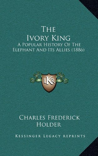The Ivory King: A Popular History of the Elephant and Its Allies (1886)