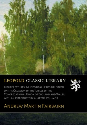 Jubilee Lectures: A Historical Series Delivered on the Occasion of the Jubilee of the Congregational Union of England and Wales, with an Introductory Chapter. Volume II PDF