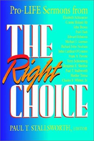 Right Choice : Pro-Life Sermons, PAUL T. STALLSWORTH, ELIZABETH ACHTEMEIER, CONNIE ROLAND ALT, JOHN B. BROWN, PAUL M. CLARK, EDWARD FEHSKENS, MICHAEL J. GORMAN, RICHARD JOHN NEUHAUS, JOHN JOSEPH OCONNOR CARDINAL, FRANK A. PAVONE, TERRY SCHLOSSBERG, BENJAMIN F. SHELDON