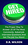 Get Hired: The Proper Way To Answer 25 Of The Most Commonly Asked Job Interview Questions And Get The Job You Want!