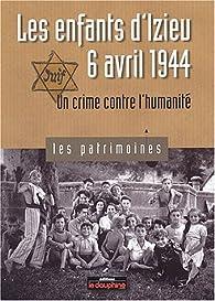 Les enfants d\'Izieu, 6 avril 1944. Un crime contre l\'humanité par Pierre-Jérôme Biscarat