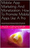 Mobile App Marketing And Monetization: How To Promote Mobile Apps Like A Pro: Learn to promote and monetize your Android o...
