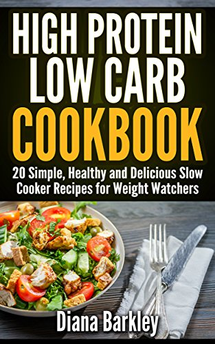 High Protein Low Carb Cookbook. 20 Simple, Healthy and Delicious Slow Cooker Recipes for Weight Watchers: (slow cooker meals, slow cooker recipes, slow cooker cookbook, paleo slow) by Diana Barkley
