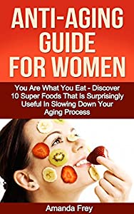 Skin care: Anti-Aging Guide For Women: You Are What You Eat - Discover 10 Super Foods That Are Surprisingly Useful In Slowing Down Your Aging Process