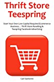 THRIFT STORE TEESPRING: Start Your Own Low Capital Required Ecommerce Business... Thrift Store Reselling & Teespring Facebook Advertising