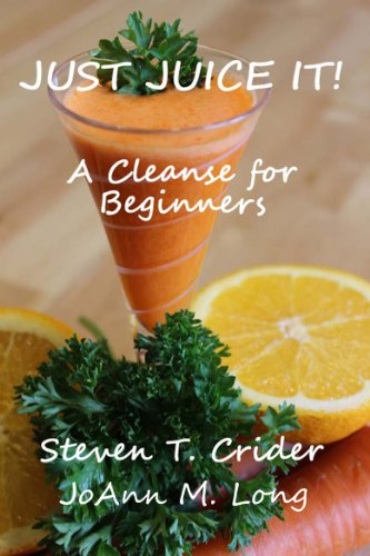 JUST JUICE IT!  A Cleanse for Beginners by Steve Crider, JoAnn Long