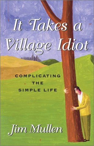 It Takes a Village Idiot : Complicating the Simple Life, JIM MULLEN