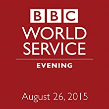 August 26, 2015: Evening  by BBC Newshour Narrated by Owen Bennett-Jones, Lyse Doucet, Robin Lustig, Razia Iqbal, James Coomarasamy, Julian Marshall