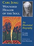 Carl Jung: Wounded Healer of the Soul: An Illustrated Portrait (0930407490) by Dunne, Claire