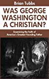 Was George Washington a Christian? Examining the Faith of America's Greatest Founding Father