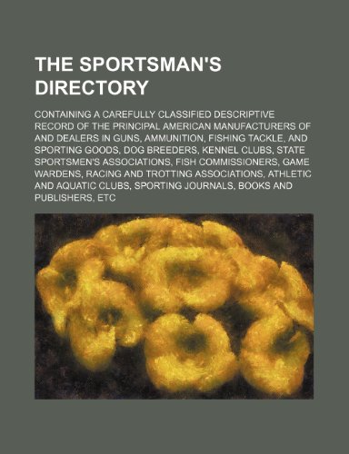 The Sportsman's directory; containing a carefully classified descriptive record of the principal American manufacturers of and dealers in guns, ... dog breeders, kennel clubs, state sportsmen's