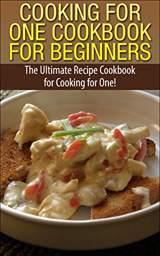 Cooking for One Cookbook for Beginners: The Ultimate Recipe Cookbook for Cooking for One! (Recipes, Dinner, Breakfast, Lunch, Easy Recipes, Healthy, Quick Cooking, Cooking, healthy snacks, deserts) by Claire Daniels