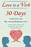 Love Is A Verb - 30 Days To Improving Your Relationship Communication: Learn How To Nurture A Deeper Love By Mastering The Art of Heart-To-Heart Relationship Communication