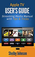 Apple TV User's Guide: Streaming Media Manual with Tips & Tricks