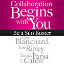 Collaboration Begins with You: Be a Silo Buster (       UNABRIDGED) by Ken Blanchard, Jane Ripley, Eunice Parisi-Carew Narrated by Joe Bronzi