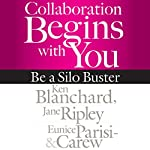 Collaboration Begins with You: Be a Silo Buster | Ken Blanchard,Jane Ripley,Eunice Parisi-Carew