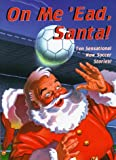 On Me 'ead Santa!: Ten Sensational New Soccer Stories (0439012880) by D'Lacey, Chris