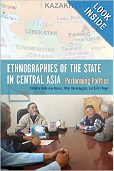 Ethnographies of the State in Central Asia: Performing Politics by Madeleine Reeves, Johan Rasanayagam and Judith Beyer