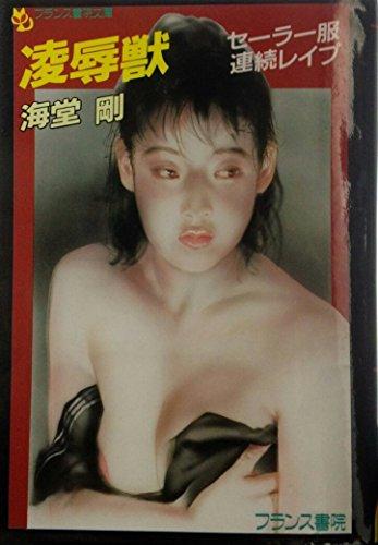 [海堂剛] 凌辱獣 セーラー服連続レイプ