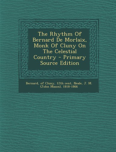 The Rhythm of Bernard de Morlaix, Monk of Cluny on the Celestial Country - Primary Source Edition