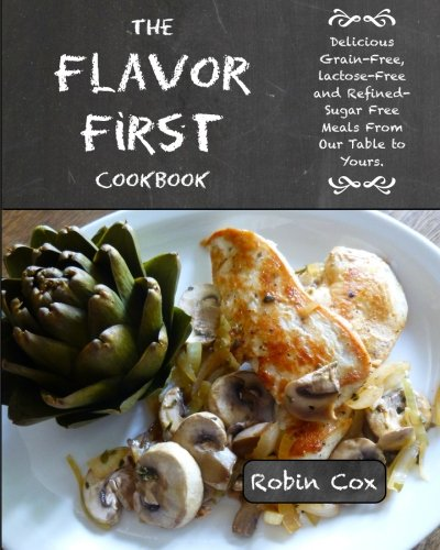 The Flavor First Cookbook: Delicious Grain-Free, Lactose-Free and Refined-Sugar Free Meals From Our Table to Yours.