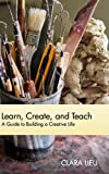 Learn, Create, and Teach: A Guide to Building a Creative Life